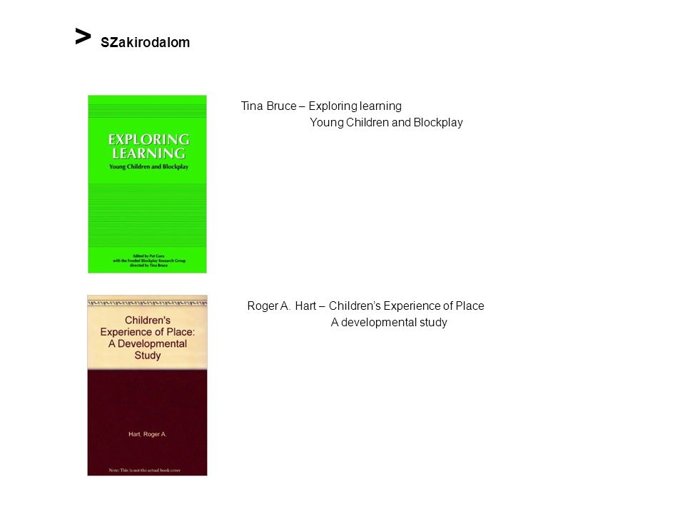 > SZakirodalom Tina Bruce – Exploring learning Young Children and Blockplay Roger A. Hart – Children's Experience of Place A developmental study