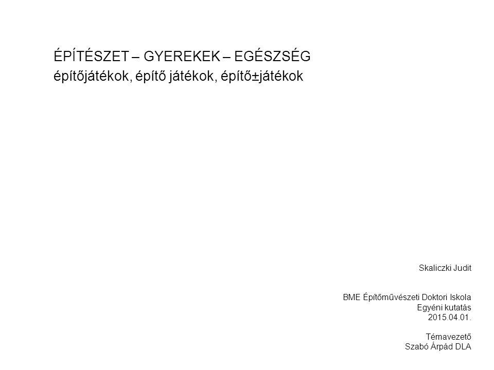 ÉPÍTÉSZET – GYEREKEK – EGÉSZSÉG építőjátékok, építő játékok, építő±játékok Skaliczki Judit BME Építőművészeti Doktori Iskola Egyéni kutatás 2015.04.01.