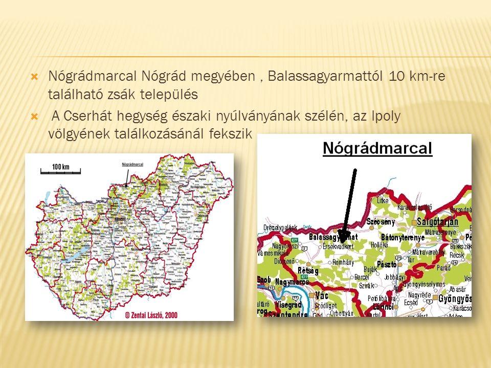  Nógrádmarcal Nógrád megyében, Balassagyarmattól 10 km-re található zsák település  A Cserhát hegység északi nyúlványának szélén, az Ipoly völgyének találkozásánál fekszik.