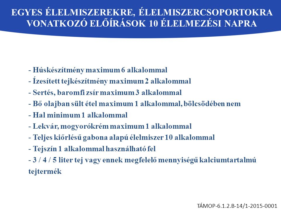 EGYES ÉLELMISZEREKRE, ÉLELMISZERCSOPORTOKRA VONATKOZÓ ELŐÍRÁSOK 10 ÉLELMEZÉSI NAPRA TÁMOP-6.1.2.B-14/1-2015-0001 - Húskészítmény maximum 6 alkalommal - Ízesített tejkészítmény maximum 2 alkalommal - Sertés, baromfi zsír maximum 3 alkalommal - Bő olajban sült étel maximum 1 alkalommal, bölcsödében nem - Hal minimum 1 alkalommal - Lekvár, mogyorókrém maximum 1 alkalommal - Teljes kiőrlésű gabona alapú élelmiszer 10 alkalommal - Tejszín 1 alkalommal használható fel - 3 / 4 / 5 liter tej vagy ennek megfelelő mennyiségű kalciumtartalmú tejtermék