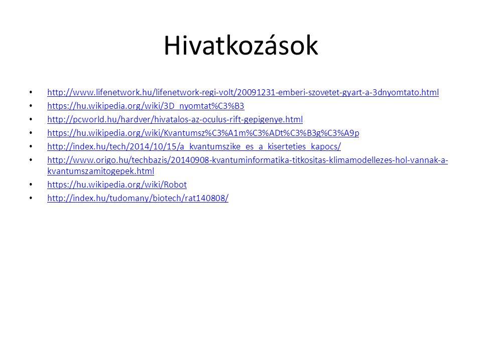 Hivatkozások http://www.lifenetwork.hu/lifenetwork-regi-volt/20091231-emberi-szovetet-gyart-a-3dnyomtato.html https://hu.wikipedia.org/wiki/3D_nyomtat%C3%B3 http://pcworld.hu/hardver/hivatalos-az-oculus-rift-gepigenye.html https://hu.wikipedia.org/wiki/Kvantumsz%C3%A1m%C3%ADt%C3%B3g%C3%A9p http://index.hu/tech/2014/10/15/a_kvantumszike_es_a_kiserteties_kapocs/ http://www.origo.hu/techbazis/20140908-kvantuminformatika-titkositas-klimamodellezes-hol-vannak-a- kvantumszamitogepek.html http://www.origo.hu/techbazis/20140908-kvantuminformatika-titkositas-klimamodellezes-hol-vannak-a- kvantumszamitogepek.html https://hu.wikipedia.org/wiki/Robot http://index.hu/tudomany/biotech/rat140808/