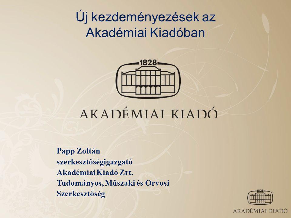 Új kezdeményezések az Akadémiai Kiadóban Papp Zoltán szerkesztőségigazgató Akadémiai Kiadó Zrt. Tudományos, Műszaki és Orvosi Szerkesztőség