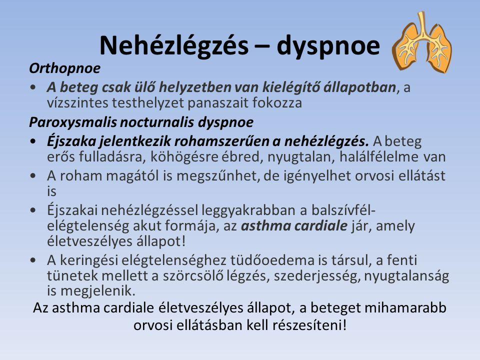 Nehézlégzés – dyspnoe Orthopnoe A beteg csak ülő helyzetben van kielégítő állapotban, a vízszintes testhelyzet panaszait fokozza Paroxysmalis nocturnalis dyspnoe Éjszaka jelentkezik rohamszerűen a nehézlégzés.