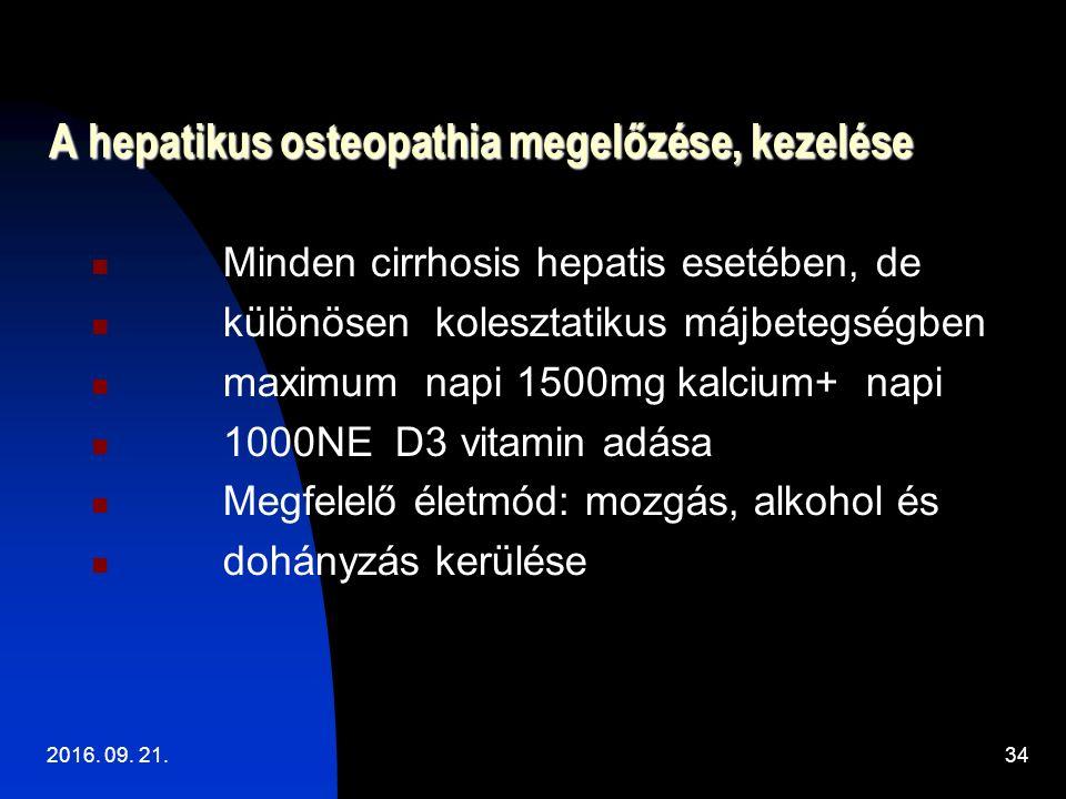 A hepatikus osteopathia megelőzése, kezelése Minden cirrhosis hepatis esetében, de különösen kolesztatikus májbetegségben maximum napi 1500mg kalcium+ napi 1000NE D3 vitamin adása Megfelelő életmód: mozgás, alkohol és dohányzás kerülése 2016.