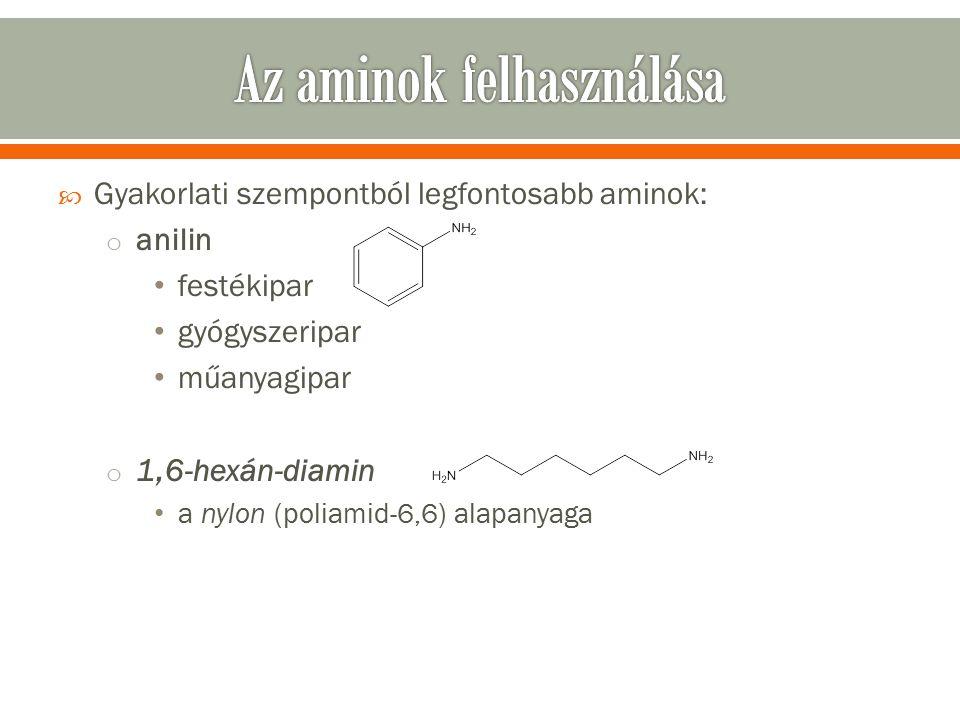  Gyakorlati szempontból legfontosabb aminok: o anilin festékipar gyógyszeripar műanyagipar o 1,6-hexán-diamin a nylon (poliamid-6,6) alapanyaga