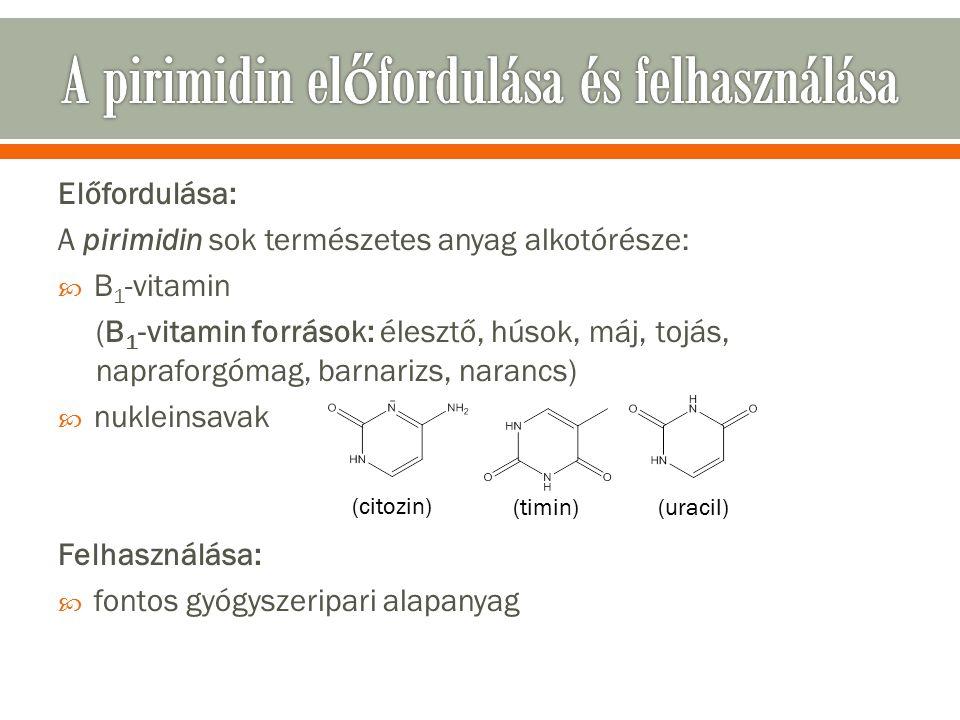 Előfordulása: A pirimidin sok természetes anyag alkotórésze:  B 1 -vitamin (B 1 -vitamin források: élesztő, húsok, máj, tojás, napraforgómag, barnarizs, narancs)  nukleinsavak Felhasználása:  fontos gyógyszeripari alapanyag (citozin) (uracil)(timin)