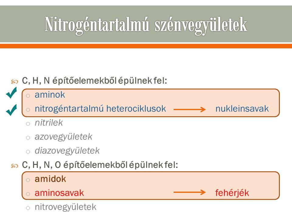  C, H, N építőelemekből épülnek fel: o aminok o nitrogéntartalmú heterociklusoknukleinsavak o nitrilek o azovegyületek o diazovegyületek  C, H, N, O építőelemekből épülnek fel: o amidok o aminosavakfehérjék o nitrovegyületek