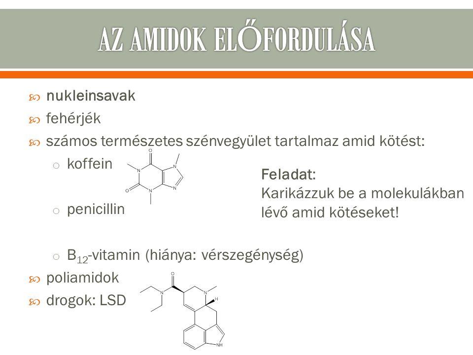  nukleinsavak  fehérjék  számos természetes szénvegyület tartalmaz amid kötést: o koffein o penicillin o B 12 -vitamin (hiánya: vérszegénység)  poliamidok  drogok: LSD Feladat: Karikázzuk be a molekulákban lévő amid kötéseket!