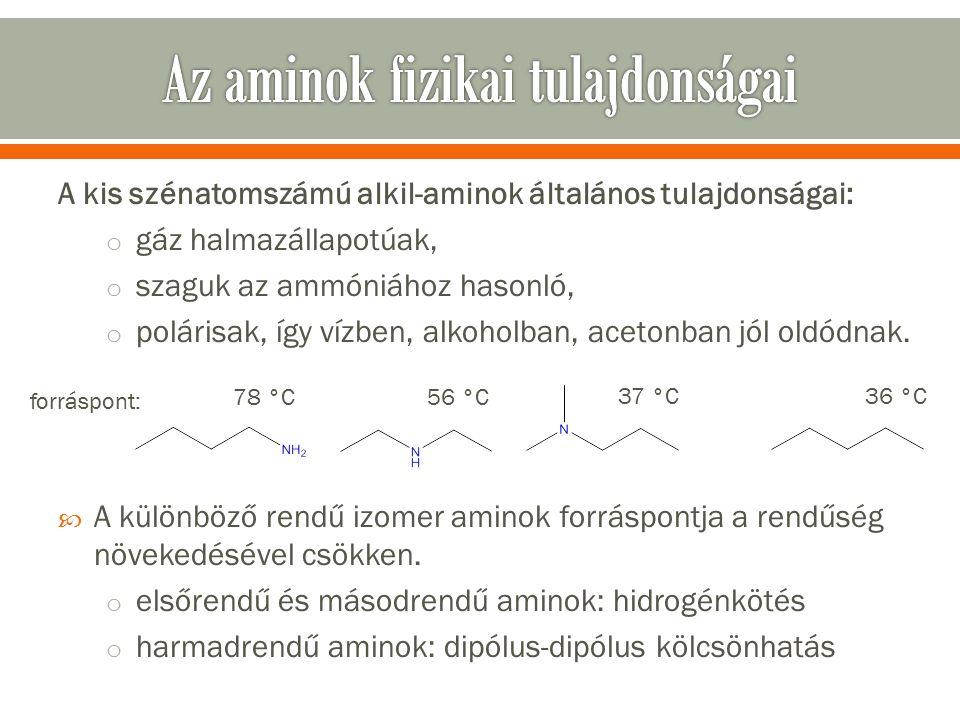 A kis szénatomszámú alkil-aminok általános tulajdonságai: o gáz halmazállapotúak, o szaguk az ammóniához hasonló, o polárisak, így vízben, alkoholban, acetonban jól oldódnak.