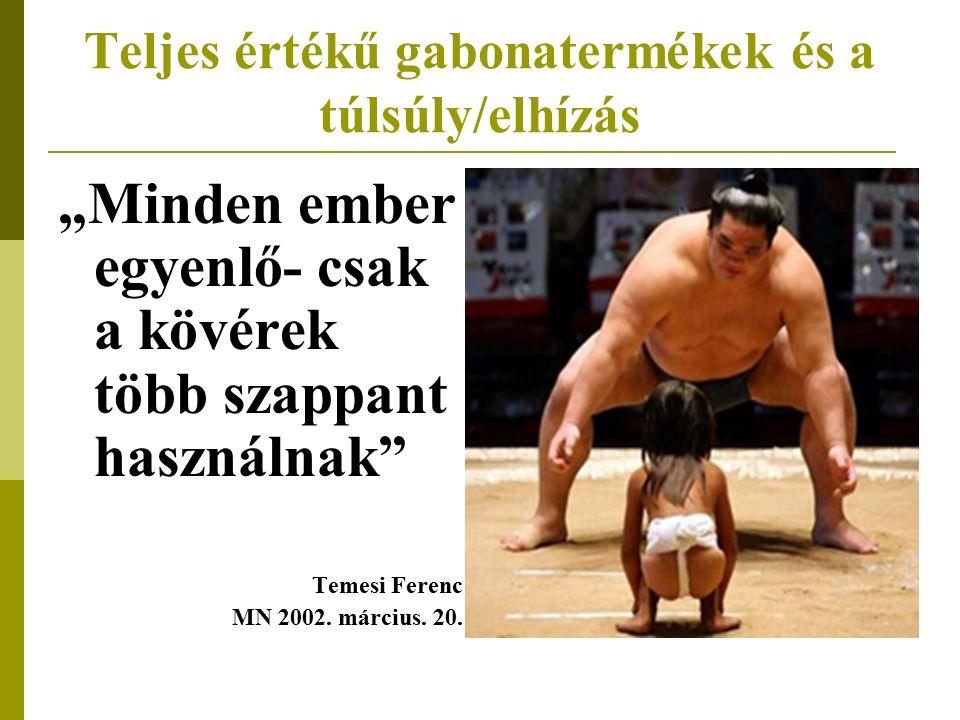 """Teljes értékű gabonatermékek és a túlsúly/elhízás """"Minden ember egyenlő- csak a kövérek több szappant használnak Temesi Ferenc MN 2002."""