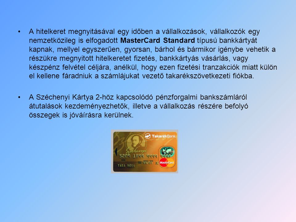 A hitelkeret megnyitásával egy időben a vállalkozások, vállalkozók egy nemzetközileg is elfogadott MasterCard Standard típusú bankkártyát kapnak, mell