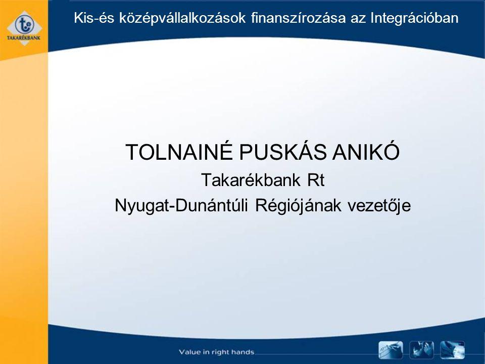 Kis-és középvállalkozások finanszírozása az Integrációban TOLNAINÉ PUSKÁS ANIKÓ Takarékbank Rt Nyugat-Dunántúli Régiójának vezetője