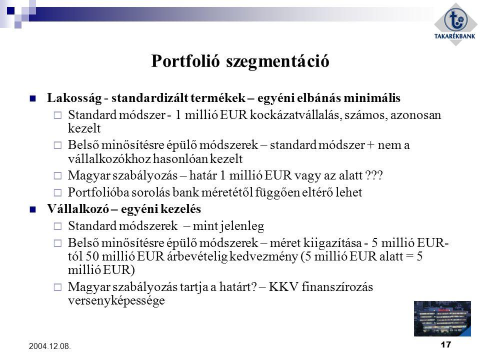17 2004.12.08. Portfolió szegmentáció Lakosság - standardizált termékek – egyéni elbánás minimális  Standard módszer - 1 millió EUR kockázatvállalás,