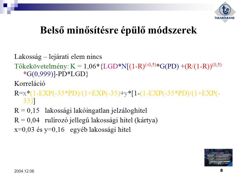 8 2004.12.08. Belső minősítésre épülő módszerek Lakosság – lejárati elem nincs Tőkekövetelmény: K = 1,06*{LGD*N[(1-R) (-0,5) *G(PD) +(R/(1-R)) (0,5) *