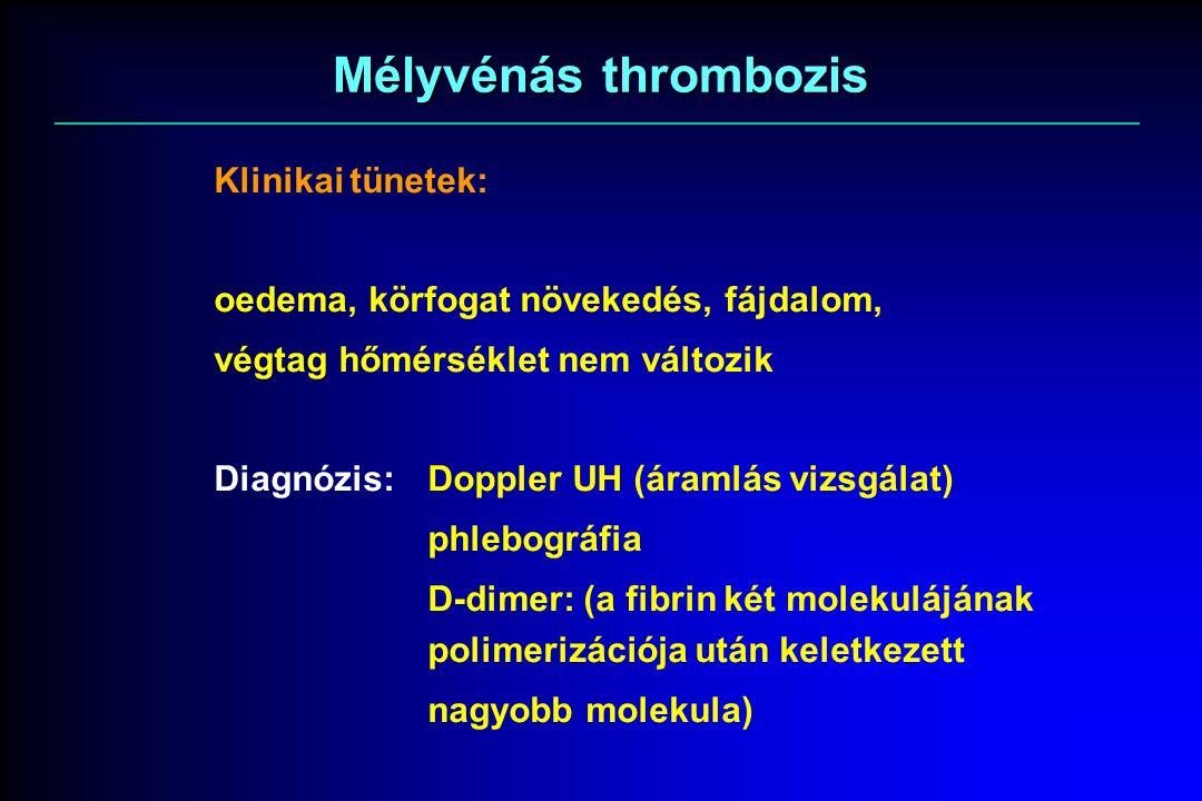 Mélyvénás thrombozis Klinikai tünetek: oedema, körfogat növekedés, fájdalom, végtag hőmérséklet nem változik Diagnózis:Doppler UH (áramlás vizsgálat) phlebográfia D-dimer: (a fibrin két molekulájának polimerizációja után keletkezett nagyobb molekula)