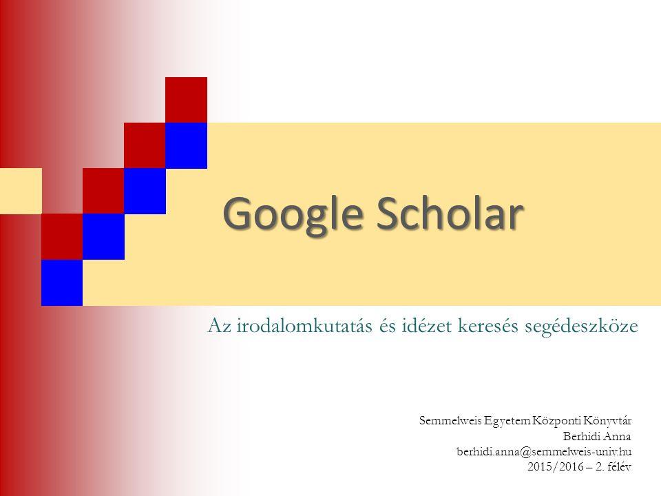 Google Scholar Az irodalomkutatás és idézet keresés segédeszköze Semmelweis Egyetem Központi Könyvtár Berhidi Anna berhidi.anna@semmelweis-univ.hu 201