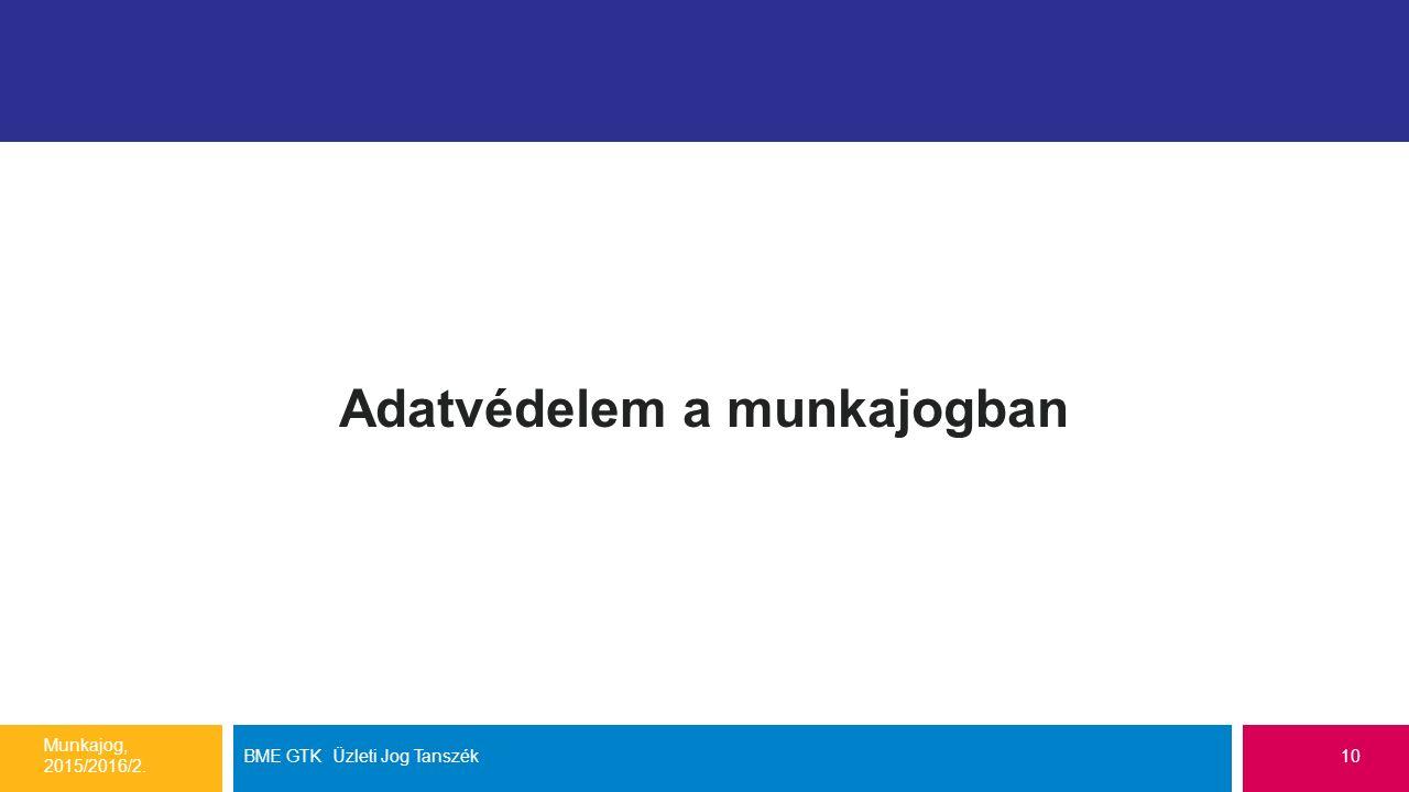 Adatvédelem a munkajogban Munkajog, 2015/2016/2. BME GTK Üzleti Jog Tanszék10