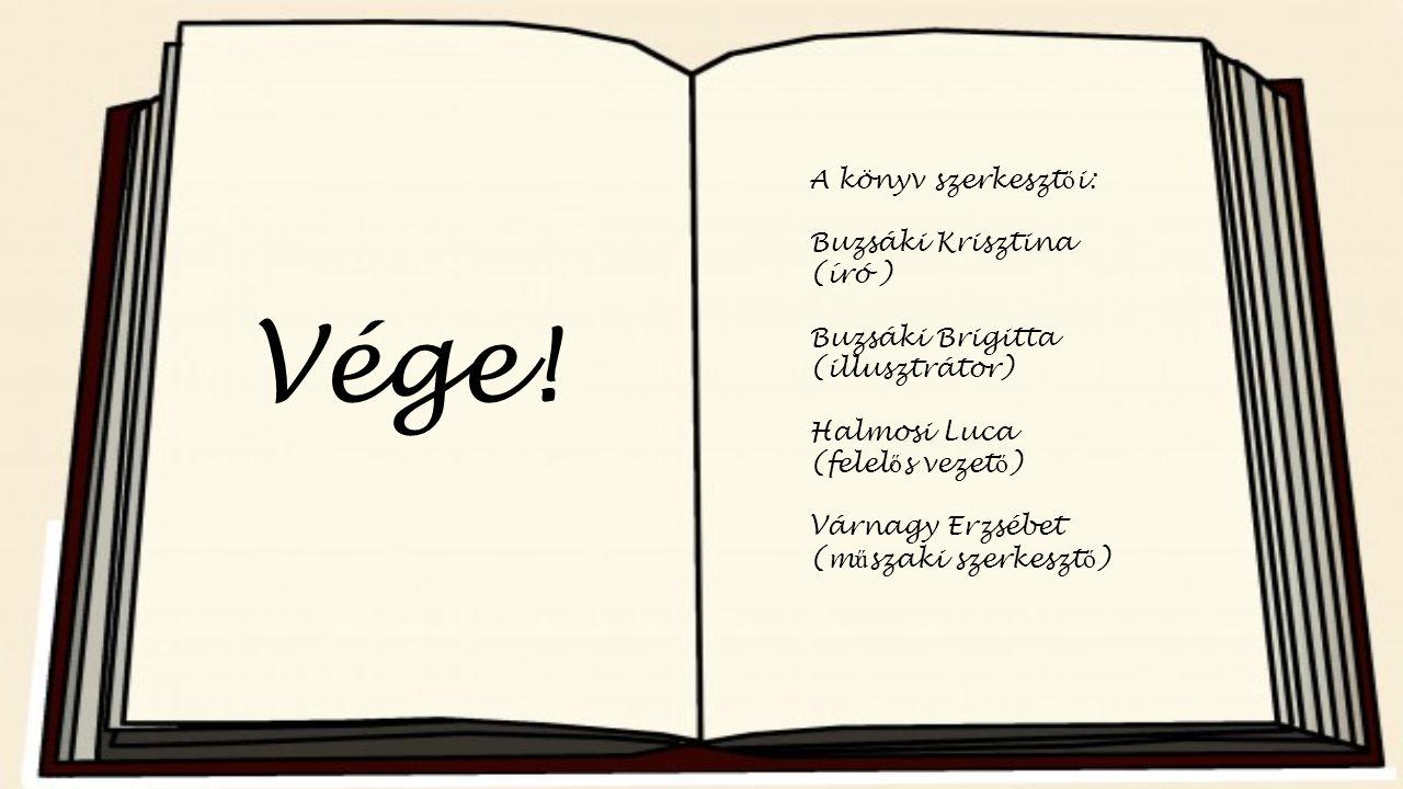 Vége! A könyv szerkeszt ő i: Buzsáki Krisztina (író ) Buzsáki Brigitta (illusztrátor) Halmosi Luca (felel ő s vezet ő ) Várnagy Erzsébet (m ű szaki sz