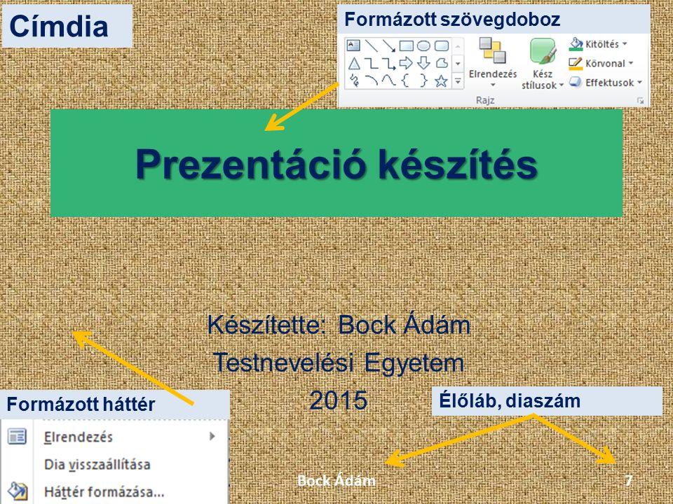Prezentáció készítés Készítette: Bock Ádám Testnevelési Egyetem 2015 Formázott szövegdoboz Formázott háttér Élőláb, diaszám Címdia Bock Ádám7
