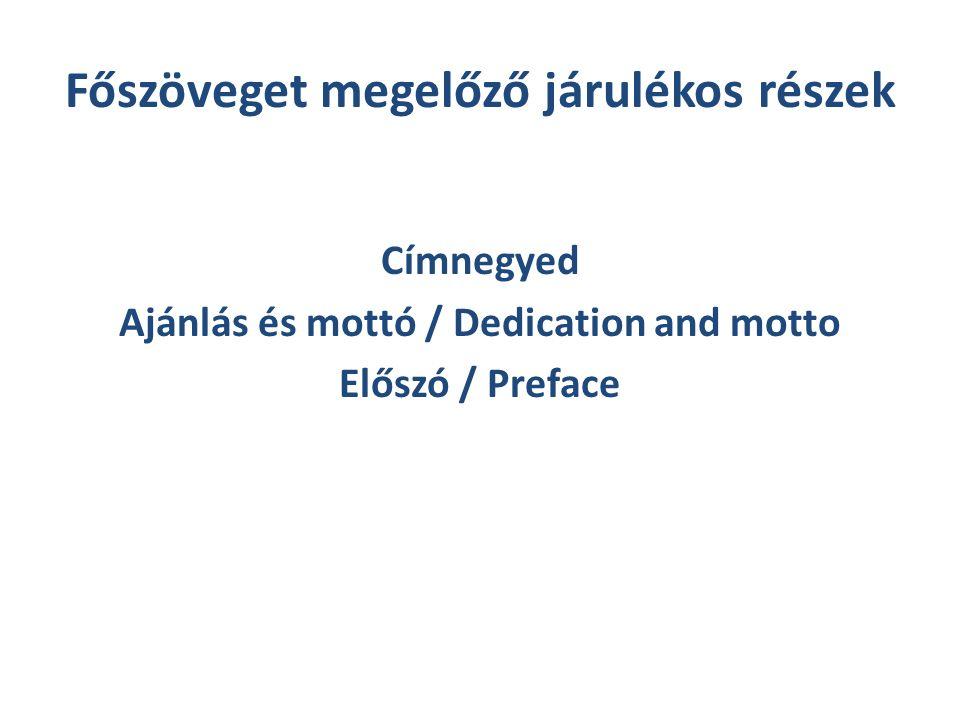 Főszöveget megelőző járulékos részek Címnegyed Ajánlás és mottó / Dedication and motto Előszó / Preface