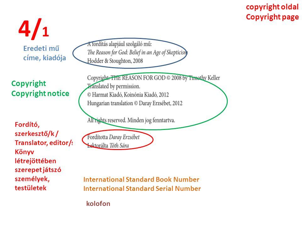 4/ 1 copyright oldal Copyright page Eredeti mű címe, kiadója Copyright Copyright notice Fordító, szerkesztő/k / Translator, editor/s Könyv létrejöttében szerepet játszó személyek, testületek International Standard Book Number International Standard Serial Number kolofon