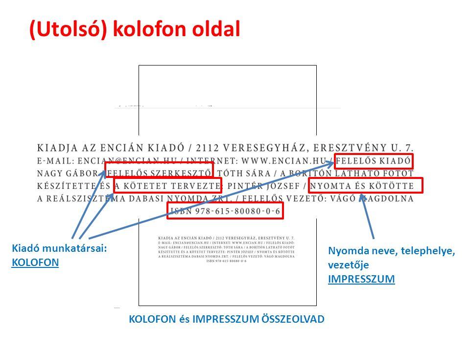 (Utolsó) kolofon oldal Kiadó munkatársai: KOLOFON Nyomda neve, telephelye, vezetője IMPRESSZUM KOLOFON és IMPRESSZUM ÖSSZEOLVAD