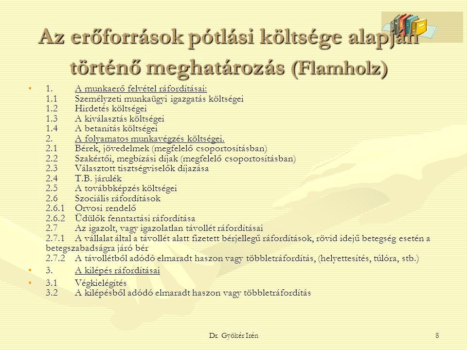 Dr. Gyökér Irén8 Az erőforrások pótlási költsége alapján történő meghatározás (Flamholz) 1.A munkaerő felvétel ráfordításai: 1.1 Személyzeti munkaügyi