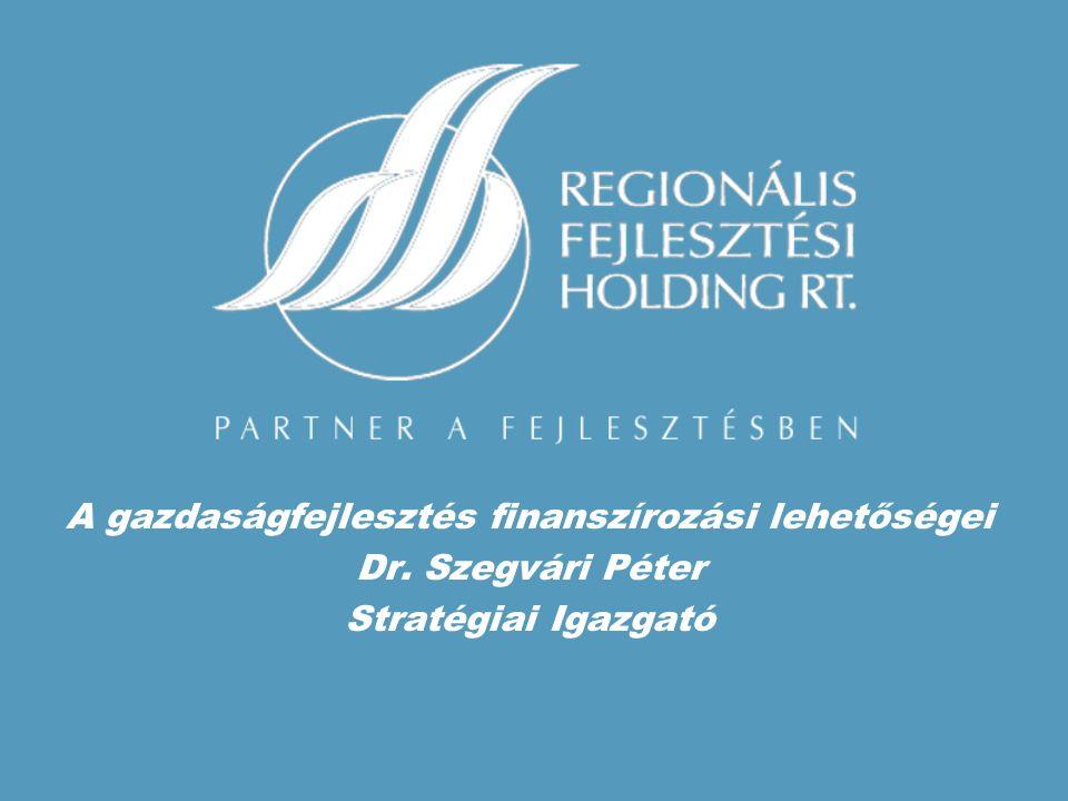 A gazdaságfejlesztés finanszírozási lehetőségei Dr. Szegvári Péter Stratégiai Igazgató