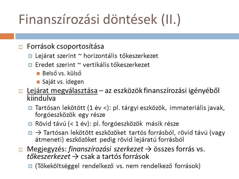 Finanszírozási döntések (II.)  Források csoportosítása  Lejárat szerint ~ horizontális tőkeszerkezet  Eredet szerint ~ vertikális tőkeszerkezet Bel