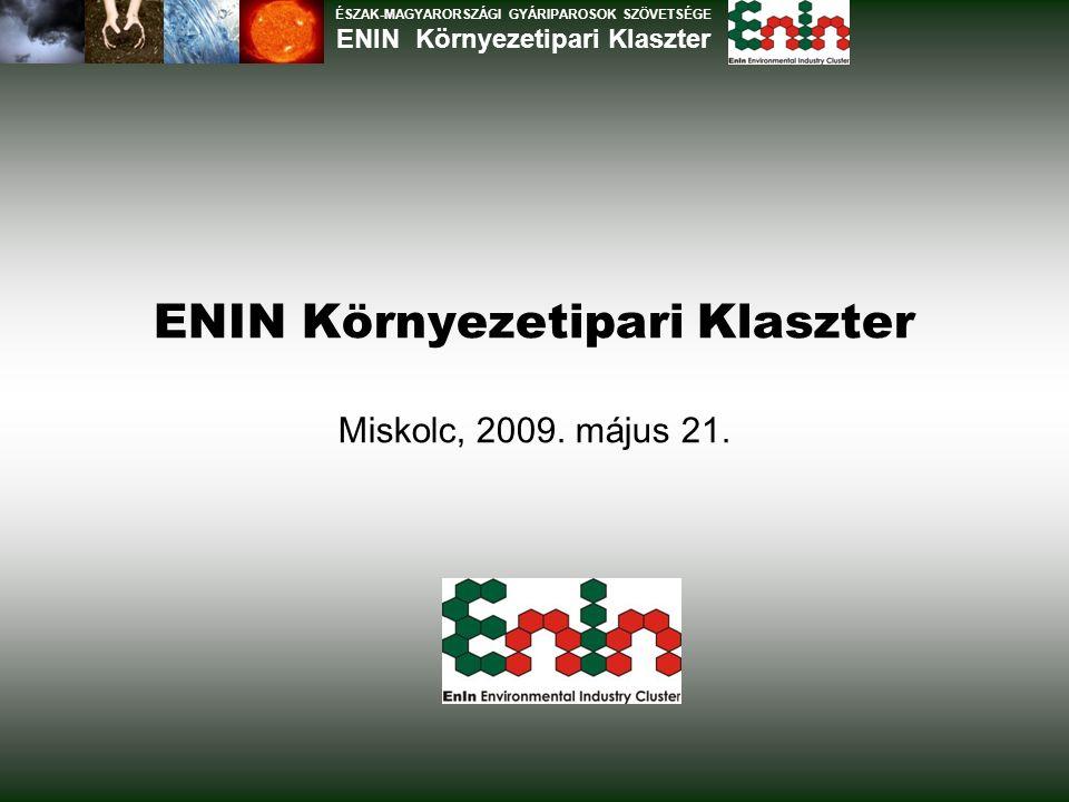 ENIN Környezetipari Klaszter Miskolc, 2009. május 21. ÉSZAK-MAGYARORSZÁGI GYÁRIPAROSOK SZÖVETSÉGE ENIN Környezetipari Klaszter