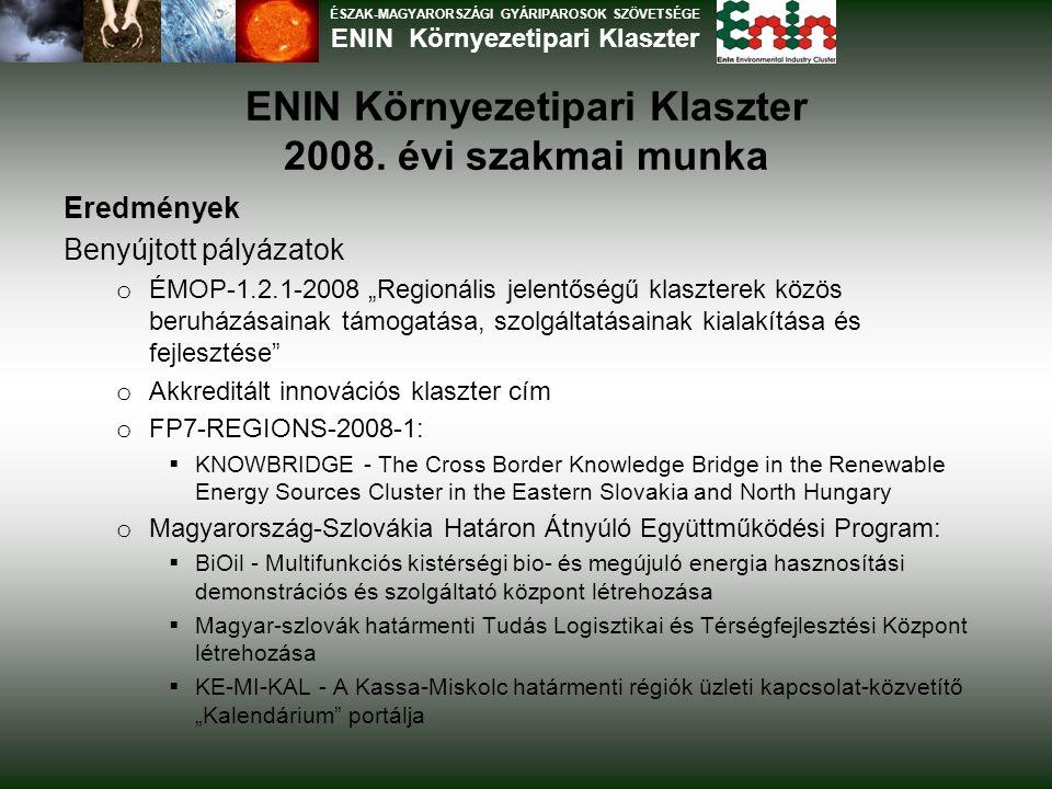"""ENIN Környezetipari Klaszter 2008. évi szakmai munka Eredmények Benyújtott pályázatok o ÉMOP-1.2.1-2008 """"Regionális jelentőségű klaszterek közös beruh"""