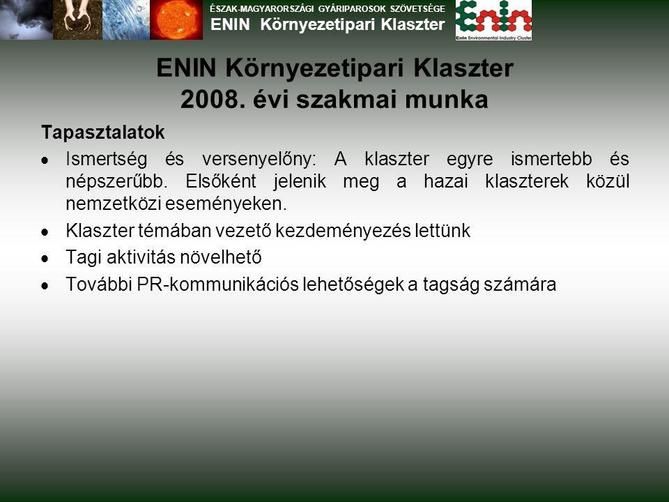 ENIN Környezetipari Klaszter 2008. évi szakmai munka Tapasztalatok  Ismertség és versenyelőny: A klaszter egyre ismertebb és népszerűbb. Elsőként jel
