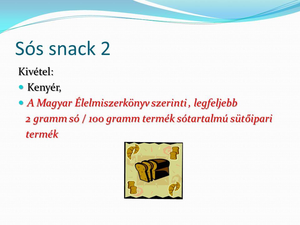 Sós snack 2 Kivétel: Kenyér, Kenyér, A Magyar Élelmiszerkönyv szerinti, legfeljebb A Magyar Élelmiszerkönyv szerinti, legfeljebb 2 gramm só / 100 gramm termék sótartalmú sütőipari 2 gramm só / 100 gramm termék sótartalmú sütőipari termék termék