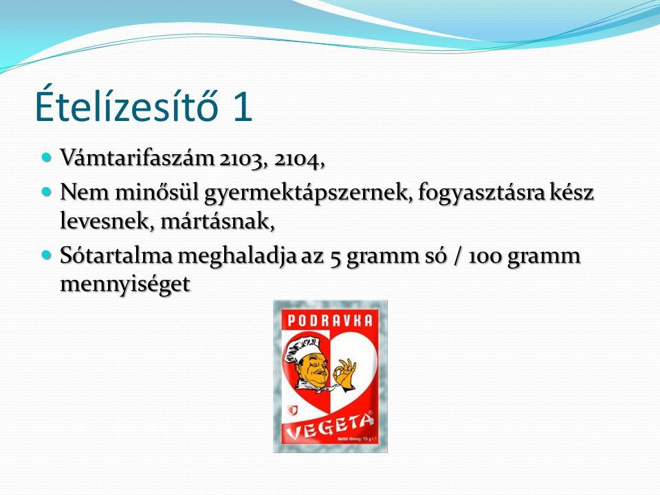 Ételízesítő 1 Vámtarifaszám 2103, 2104, Vámtarifaszám 2103, 2104, Nem minősül gyermektápszernek, fogyasztásra kész levesnek, mártásnak, Nem minősül gyermektápszernek, fogyasztásra kész levesnek, mártásnak, Sótartalma meghaladja az 5 gramm só / 100 gramm mennyiséget Sótartalma meghaladja az 5 gramm só / 100 gramm mennyiséget