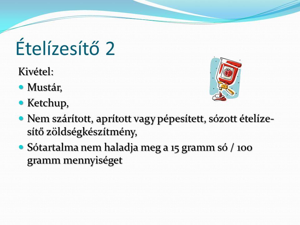 Ételízesítő 2 Kivétel: Mustár, Mustár, Ketchup, Ketchup, Nem szárított, aprított vagy pépesített, sózott ételíze- sítő zöldségkészítmény, Nem szárított, aprított vagy pépesített, sózott ételíze- sítő zöldségkészítmény, Sótartalma nem haladja meg a 15 gramm só / 100 gramm mennyiséget Sótartalma nem haladja meg a 15 gramm só / 100 gramm mennyiséget