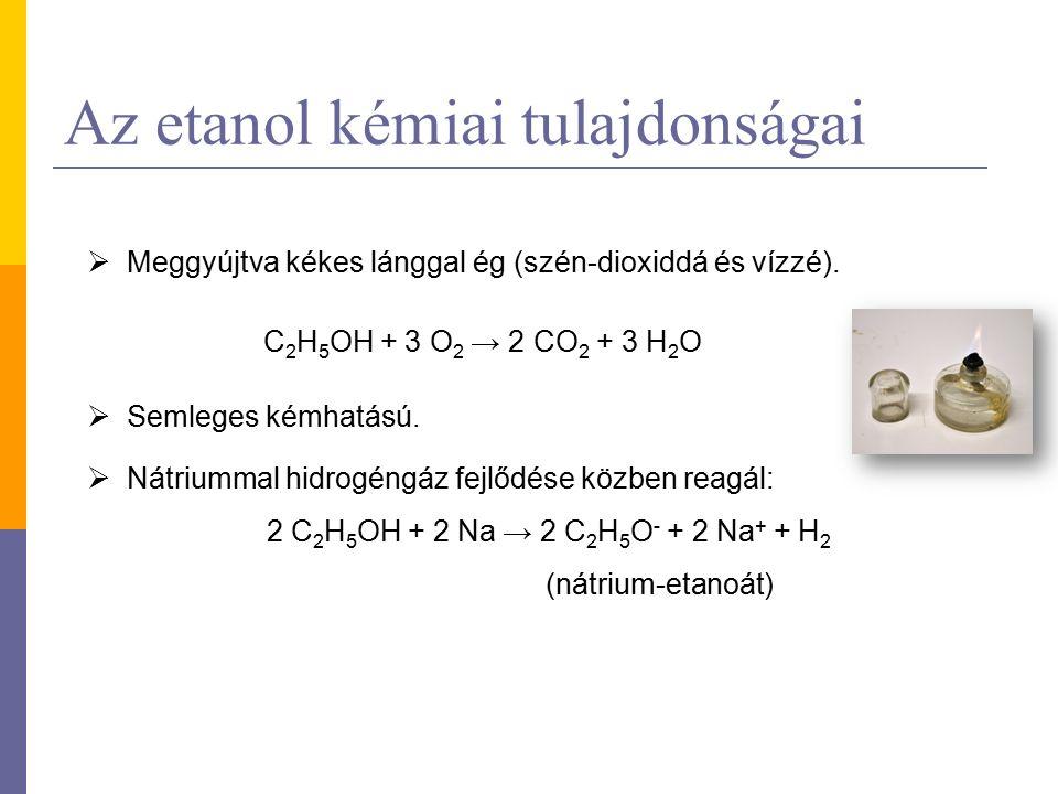 Az etanol kémiai tulajdonságai  Meggyújtva kékes lánggal ég (szén-dioxiddá és vízzé). C 2 H 5 OH + 3 O 2 → 2 CO 2 + 3 H 2 O  Semleges kémhatású.  N