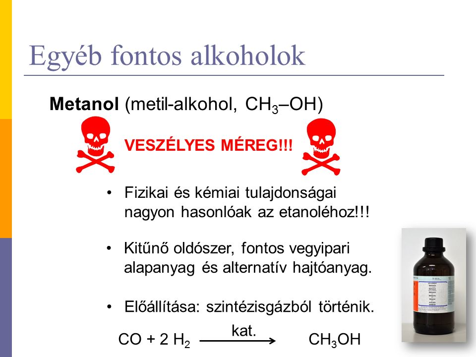 Egyéb fontos alkoholok Metanol (metil-alkohol, CH 3 –OH) VESZÉLYES MÉREG!!! Fizikai és kémiai tulajdonságai nagyon hasonlóak az etanoléhoz!!! Kitűnő o