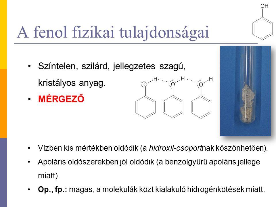 A fenol fizikai tulajdonságai Színtelen, szilárd, jellegzetes szagú, kristályos anyag. MÉRGEZŐ Vízben kis mértékben oldódik (a hidroxil-csoportnak kös