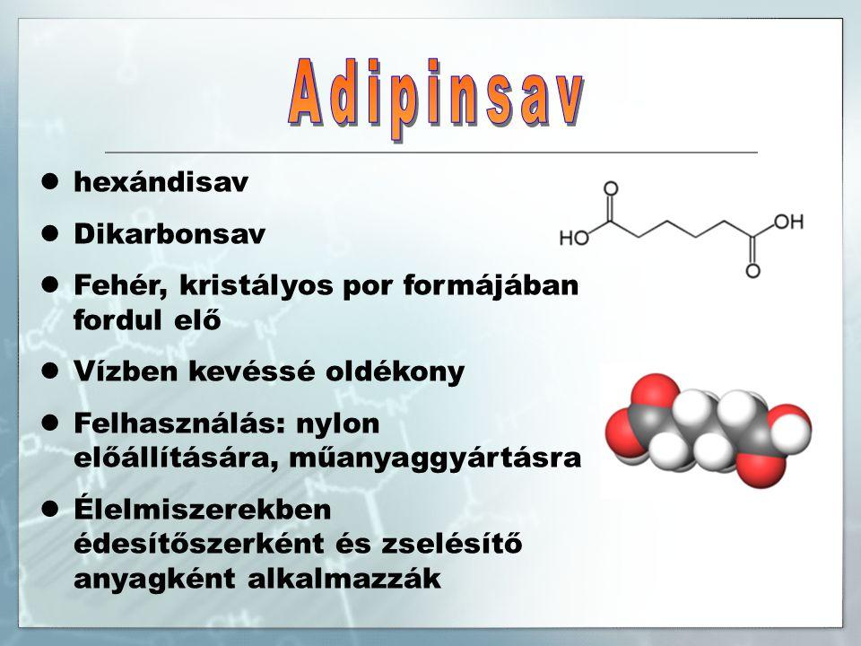 hexándisav Dikarbonsav Fehér, kristályos por formájában fordul elő Vízben kevéssé oldékony Felhasználás: nylon előállítására, műanyaggyártásra Élelmiszerekben édesítőszerként és zselésítő anyagként alkalmazzák