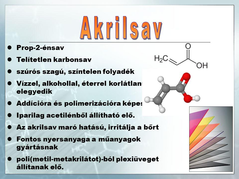 Prop-2-énsav Telítetlen karbonsav szúrós szagú, színtelen folyadék Vízzel, alkohollal, éterrel korlátlanul elegyedik Addícióra és polimerizációra képes Iparilag acetilénből állítható elő.