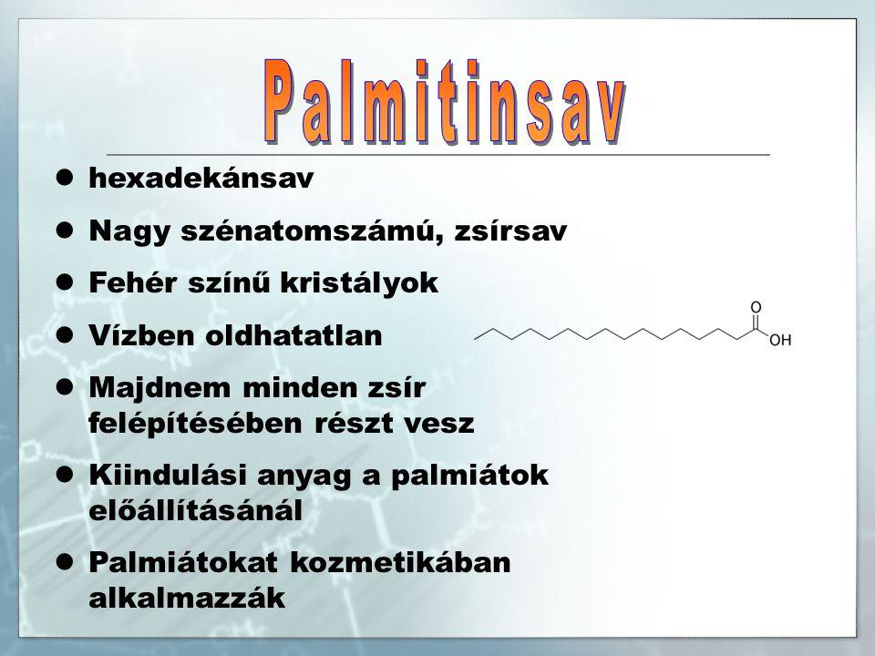 hexadekánsav Nagy szénatomszámú, zsírsav Fehér színű kristályok Vízben oldhatatlan Majdnem minden zsír felépítésében részt vesz Kiindulási anyag a palmiátok előállításánál Palmiátokat kozmetikában alkalmazzák