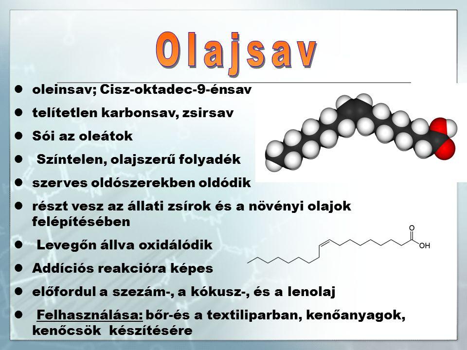 oleinsav; Cisz-oktadec-9-énsav telítetlen karbonsav, zsirsav Sói az oleátok Színtelen, olajszerű folyadék szerves oldószerekben oldódik részt vesz az állati zsírok és a növényi olajok felépítésében Levegőn állva oxidálódik Addíciós reakcióra képes előfordul a szezám-, a kókusz-, és a lenolaj Felhasználása: bőr-és a textiliparban, kenőanyagok, kenőcsök készítésére