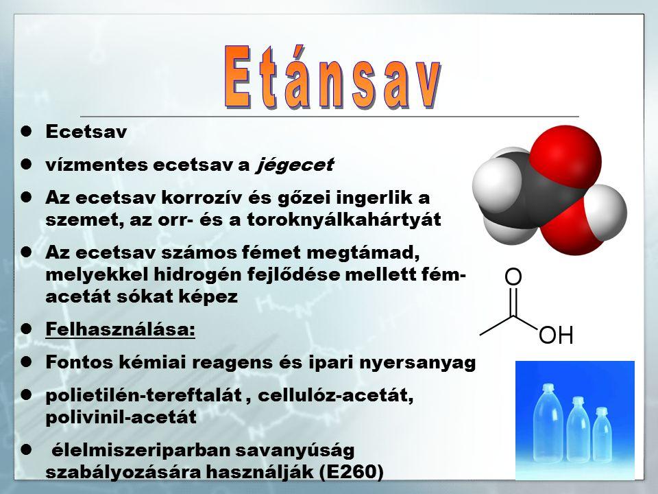 Ecetsav vízmentes ecetsav a jégecet Az ecetsav korrozív és gőzei ingerlik a szemet, az orr- és a toroknyálkahártyát Az ecetsav számos fémet megtámad, melyekkel hidrogén fejlődése mellett fém- acetát sókat képez Felhasználása: Fontos kémiai reagens és ipari nyersanyag polietilén-tereftalát, cellulóz-acetát, polivinil-acetát élelmiszeriparban savanyúság szabályozására használják (E260)