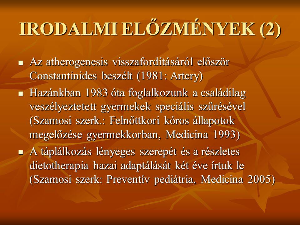IRODALMI ELŐZMÉNYEK (2) Az atherogenesis visszafordításáról először Constantinides beszélt (1981: Artery) Az atherogenesis visszafordításáról először Constantinides beszélt (1981: Artery) Hazánkban 1983 óta foglalkozunk a családilag veszélyeztetett gyermekek speciális szűrésével (Szamosi szerk.: Felnőttkori kóros állapotok megelőzése gyermekkorban, Medicina 1993) Hazánkban 1983 óta foglalkozunk a családilag veszélyeztetett gyermekek speciális szűrésével (Szamosi szerk.: Felnőttkori kóros állapotok megelőzése gyermekkorban, Medicina 1993) A táplálkozás lényeges szerepét és a részletes dietotherapia hazai adaptálását két éve írtuk le (Szamosi szerk: Preventív pediátria, Medicina 2005) A táplálkozás lényeges szerepét és a részletes dietotherapia hazai adaptálását két éve írtuk le (Szamosi szerk: Preventív pediátria, Medicina 2005)