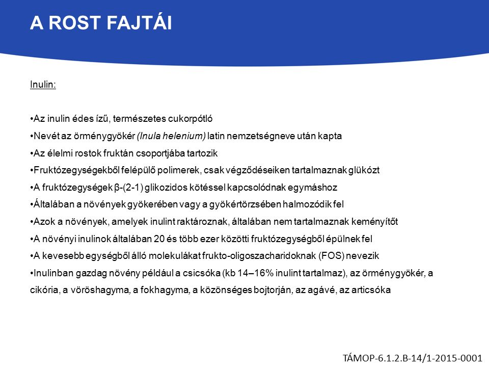 A ROST FAJTÁI Inulin: Az inulin édes ízű, természetes cukorpótló Nevét az örménygyökér (Inula helenium) latin nemzetségneve után kapta Az élelmi rostok fruktán csoportjába tartozik Fruktózegységekből felépülő polimerek, csak végződéseiken tartalmaznak glükózt A fruktózegységek β-(2-1) glikozidos kötéssel kapcsolódnak egymáshoz Általában a növények gyökerében vagy a gyökértörzsében halmozódik fel Azok a növények, amelyek inulint raktároznak, általában nem tartalmaznak keményítőt A növényi inulinok általában 20 és több ezer közötti fruktózegységből épülnek fel A kevesebb egységből álló molekulákat frukto-oligoszacharidoknak (FOS) nevezik Inulinban gazdag növény például a csicsóka (kb 14–16% inulint tartalmaz), az örménygyökér, a cikória, a vöröshagyma, a fokhagyma, a közönséges bojtorján, az agávé, az articsóka TÁMOP-6.1.2.B-14/1-2015-0001