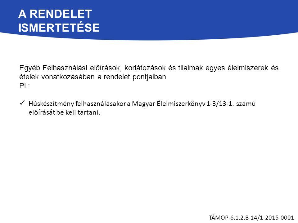 A RENDELET ISMERTETÉSE Egyéb Felhasználási előírások, korlátozások és tilalmak egyes élelmiszerek és ételek vonatkozásában a rendelet pontjaiban Pl.: Húskészítmény felhasználásakor a Magyar Élelmiszerkönyv 1-3/13-1.