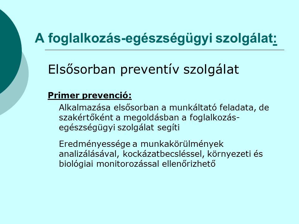 A foglalkozás-egészségügyi szolgálat: Elsősorban preventív szolgálat Primer prevenció: Alkalmazása elsősorban a munkáltató feladata, de szakértőként a megoldásban a foglalkozás- egészségügyi szolgálat segíti Eredményessége a munkakörülmények analizálásával, kockázatbecsléssel, környezeti és biológiai monitorozással ellenőrizhető