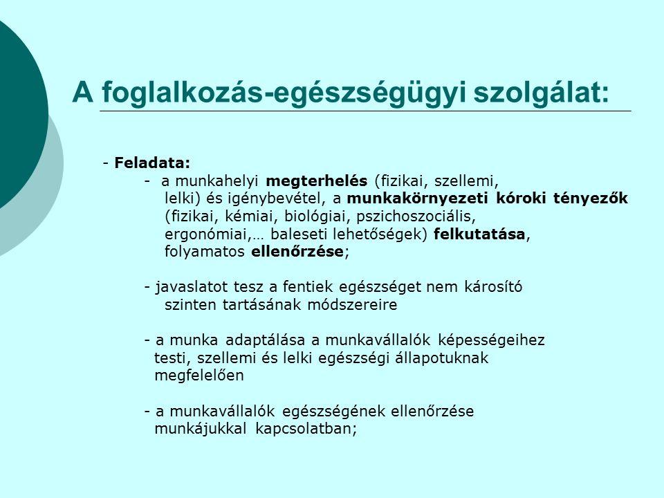 A foglalkozás-egészségügyi szolgálat: - Feladata: - a munkahelyi megterhelés (fizikai, szellemi, lelki) és igénybevétel, a munkakörnyezeti kóroki tényezők (fizikai, kémiai, biológiai, pszichoszociális, ergonómiai,… baleseti lehetőségek) felkutatása, folyamatos ellenőrzése; - javaslatot tesz a fentiek egészséget nem károsító szinten tartásának módszereire - a munka adaptálása a munkavállalók képességeihez testi, szellemi és lelki egészségi állapotuknak megfelelően - a munkavállalók egészségének ellenőrzése munkájukkal kapcsolatban;