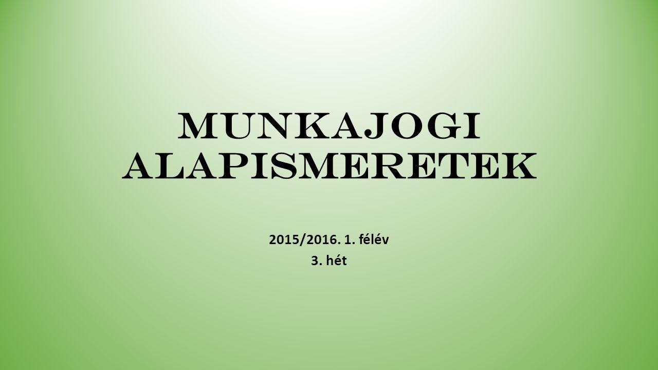 Munkajogi alapismeretek 2015/2016. 1. félév 3. hét