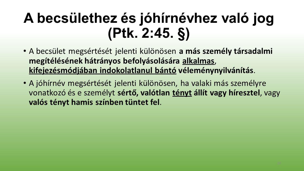 A becsülethez és jóhírnévhez való jog (Ptk. 2:45. §) A becsület megsértését jelenti különösen a más személy társadalmi megítélésének hátrányos befolyá